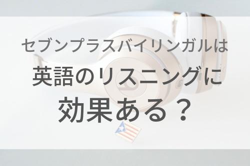 【リスニング】セブンプラスバイリンガルは英語の聞き取りを伸ばすのに効果ある?